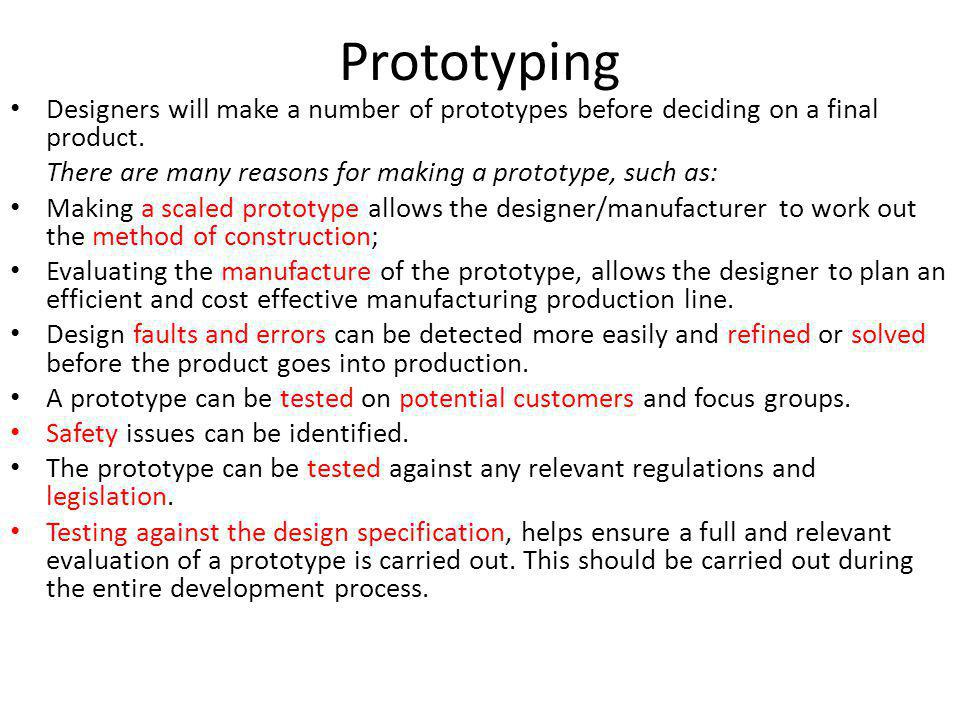 Prototyping Designers will make a number of prototypes before deciding on a final product. There are many reasons for making a prototype, such as: