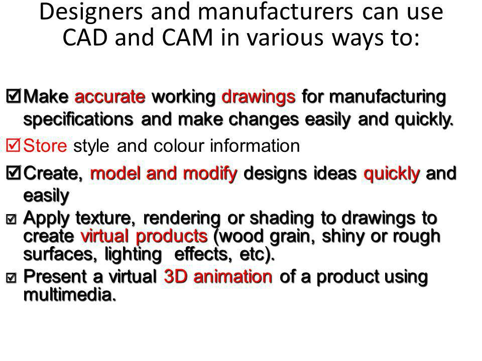 Designers and manufacturers can use CAD and CAM in various ways to: