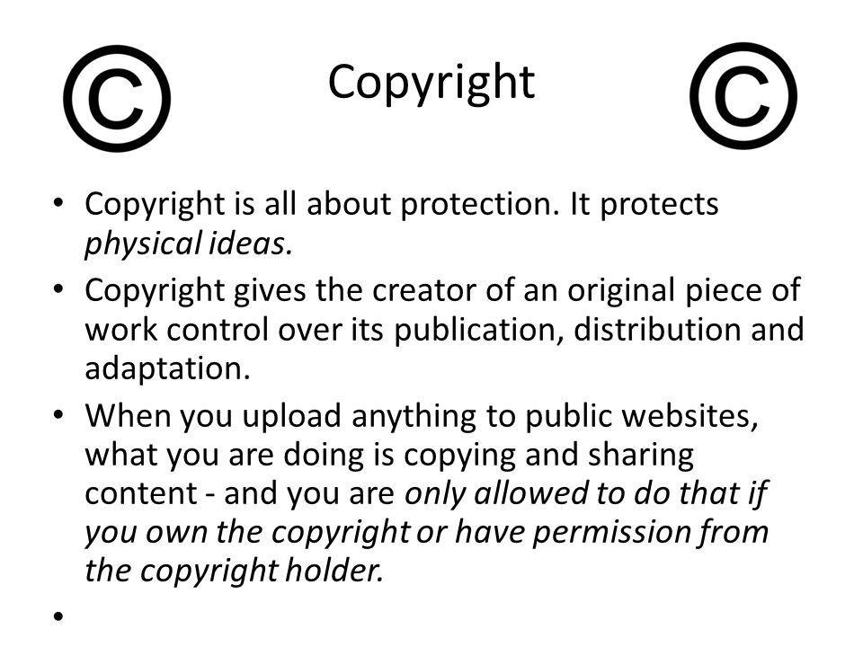 Copyright Copyright is all about protection. It protects physical ideas.