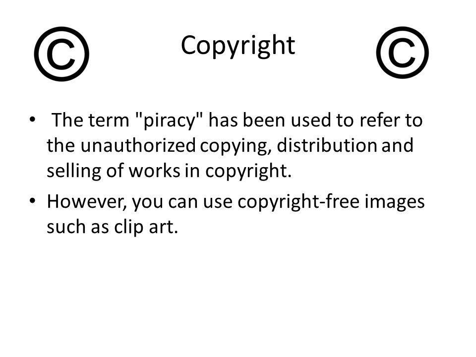 Copyright The term piracy has been used to refer to the unauthorized copying, distribution and selling of works in copyright.