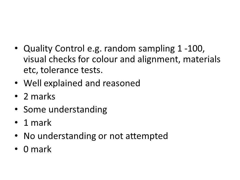 Quality Control e.g. random sampling 1 -100, visual checks for colour and alignment, materials etc, tolerance tests.