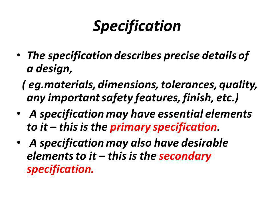 Specification The specification describes precise details of a design,