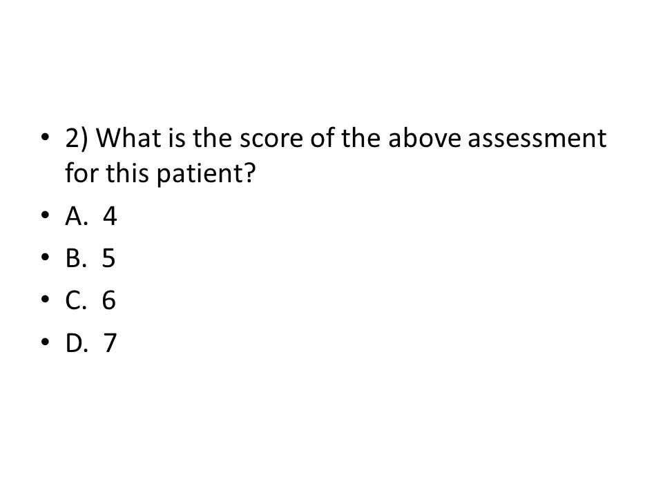 2) What is the score of the above assessment for this patient