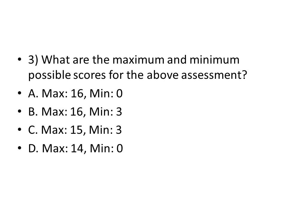 3) What are the maximum and minimum possible scores for the above assessment