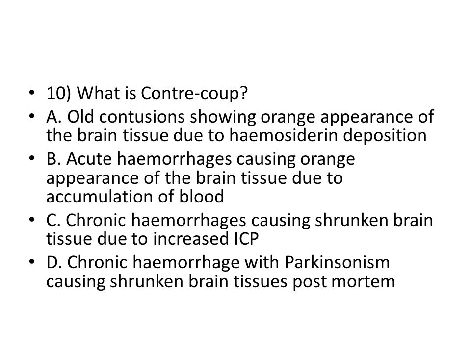10) What is Contre-coup A. Old contusions showing orange appearance of the brain tissue due to haemosiderin deposition.