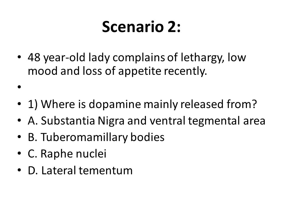 Scenario 2: 48 year-old lady complains of lethargy, low mood and loss of appetite recently. 1) Where is dopamine mainly released from