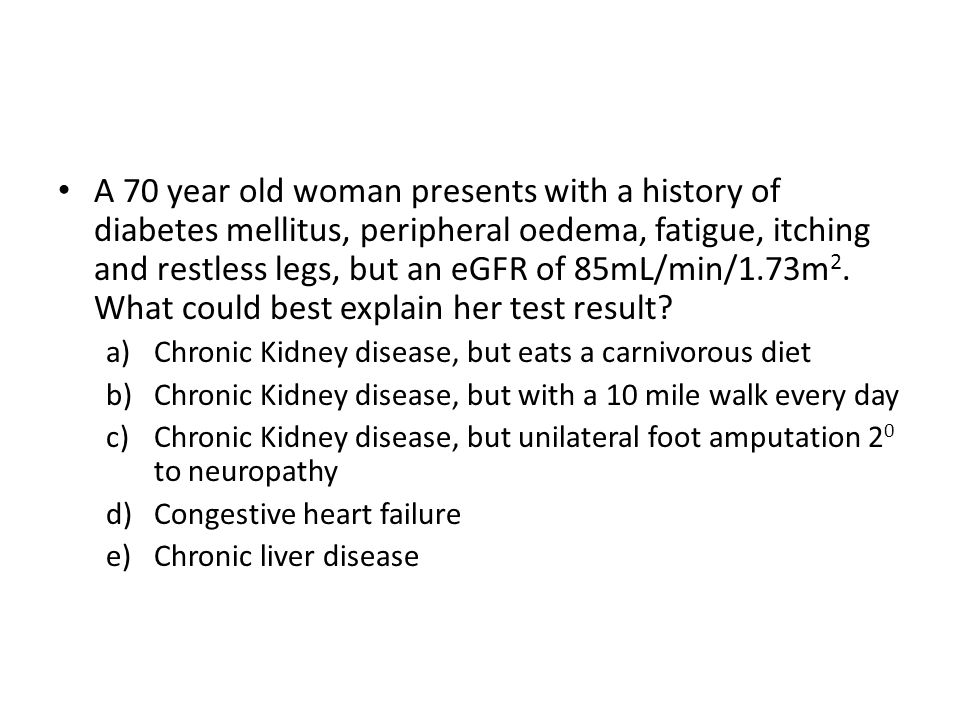 A 70 year old woman presents with a history of diabetes mellitus, peripheral oedema, fatigue, itching and restless legs, but an eGFR of 85mL/min/1.73m2. What could best explain her test result