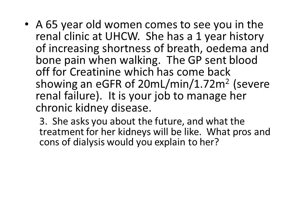 A 65 year old women comes to see you in the renal clinic at UHCW