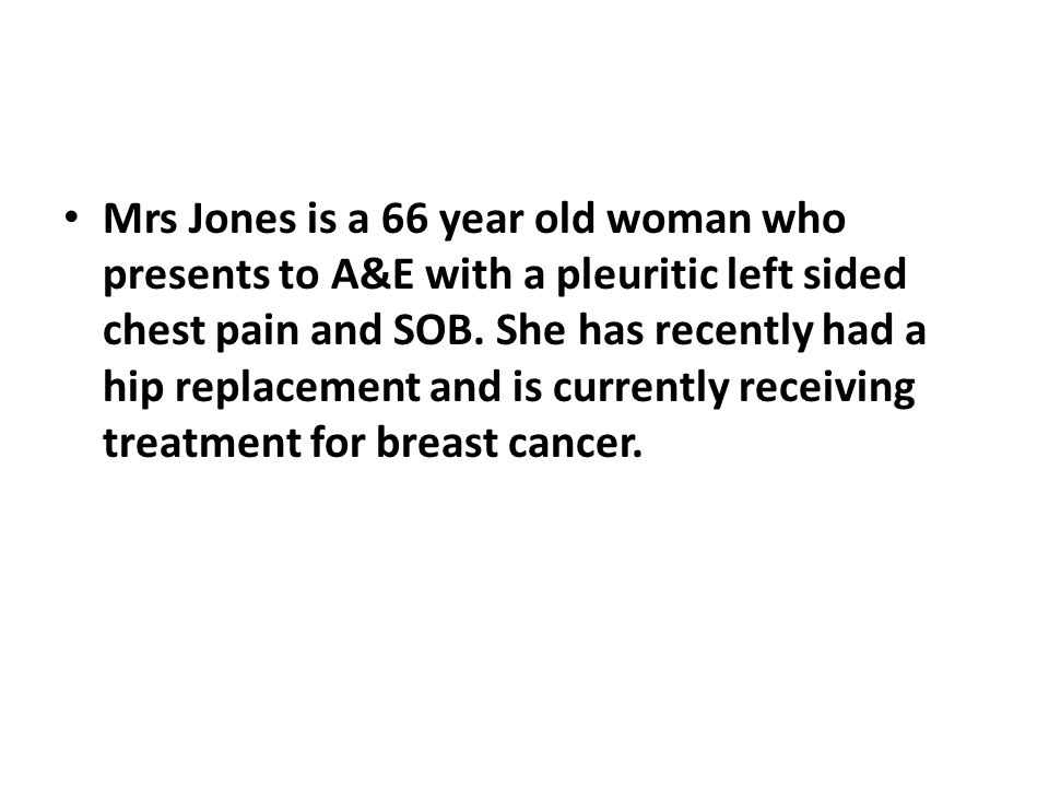 Mrs Jones is a 66 year old woman who presents to A&E with a pleuritic left sided chest pain and SOB.