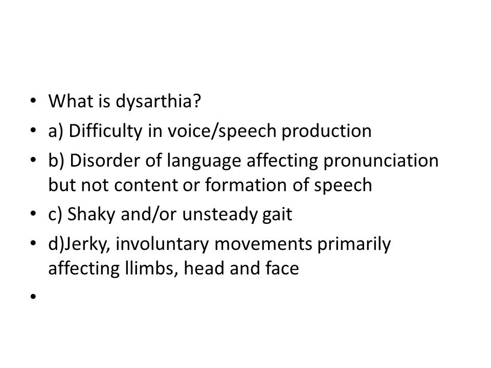What is dysarthia a) Difficulty in voice/speech production. b) Disorder of language affecting pronunciation but not content or formation of speech.