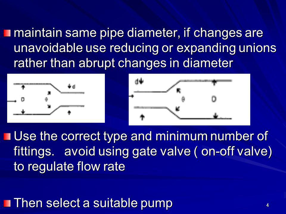 maintain same pipe diameter, if changes are unavoidable use reducing or expanding unions rather than abrupt changes in diameter