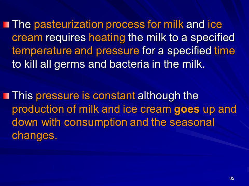 The pasteurization process for milk and ice cream requires heating the milk to a specified temperature and pressure for a specified time to kill all germs and bacteria in the milk.