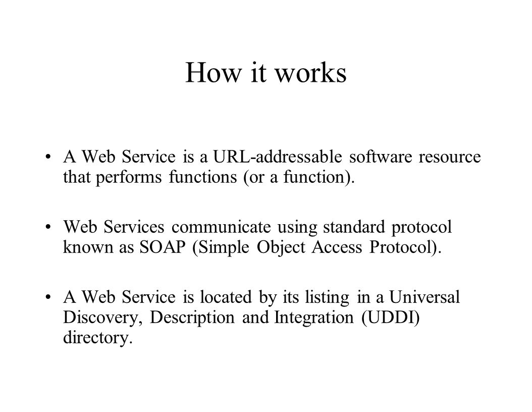 How it works A Web Service is a URL-addressable software resource that performs functions (or a function).