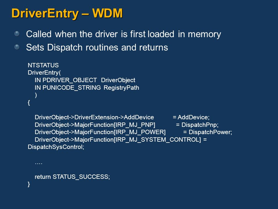 DriverEntry – WDM Called when the driver is first loaded in memory