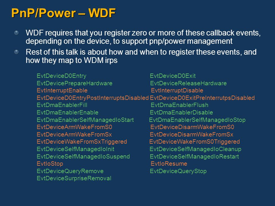 PnP/Power – WDF WDF requires that you register zero or more of these callback events, depending on the device, to support pnp/power management.