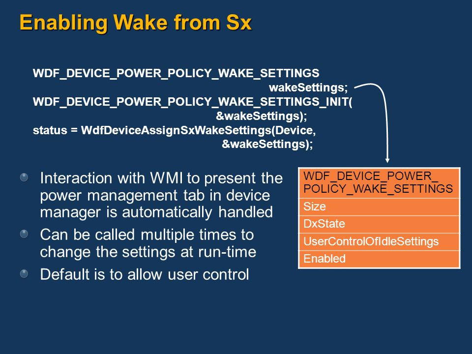 Enabling Wake from Sx WDF_DEVICE_POWER_POLICY_WAKE_SETTINGS wakeSettings; WDF_DEVICE_POWER_POLICY_WAKE_SETTINGS_INIT(