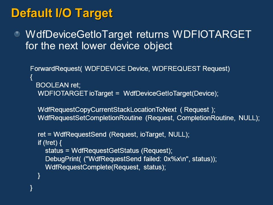 Default I/O Target WdfDeviceGetIoTarget returns WDFIOTARGET for the next lower device object. ForwardRequest( WDFDEVICE Device, WDFREQUEST Request)