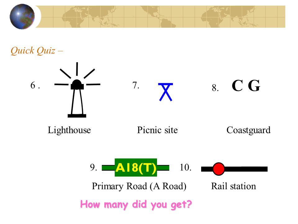 Quick Quiz – 8. C G. 6 . 7. Lighthouse Picnic site Coastguard. 9. 10. Primary Road (A Road) Rail station.