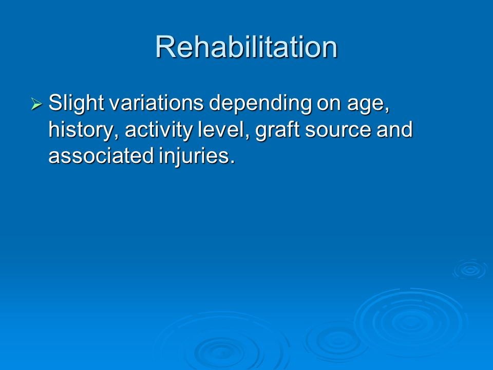 Rehabilitation Slight variations depending on age, history, activity level, graft source and associated injuries.