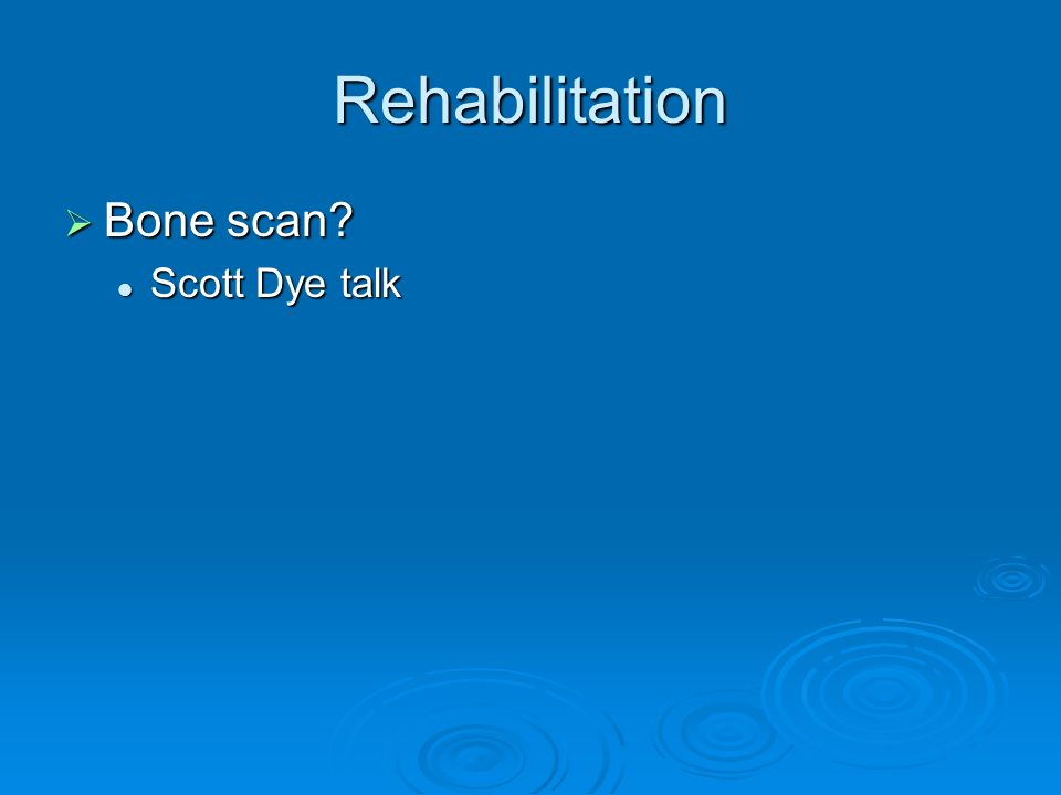 Rehabilitation Bone scan Scott Dye talk