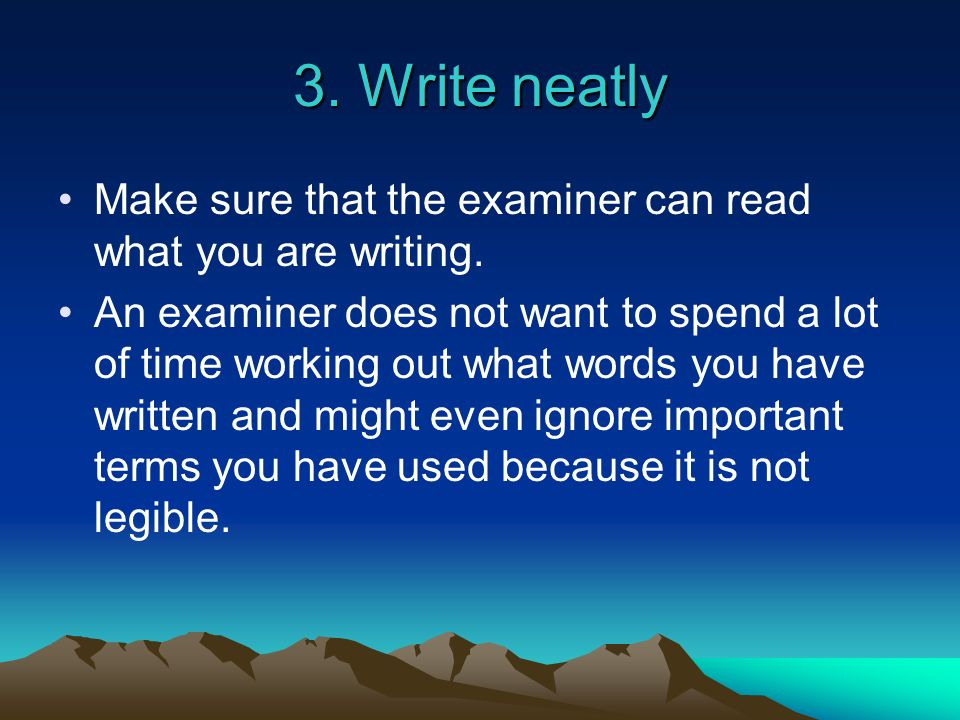 3. Write neatlyMake sure that the examiner can read what you are writing.