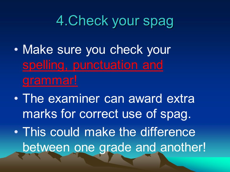 4.Check your spag Make sure you check your spelling, punctuation and grammar! The examiner can award extra marks for correct use of spag.