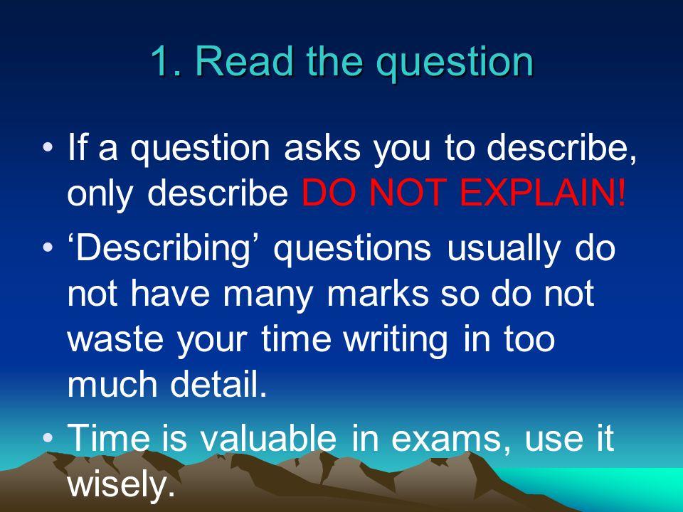 1. Read the questionIf a question asks you to describe, only describe DO NOT EXPLAIN!