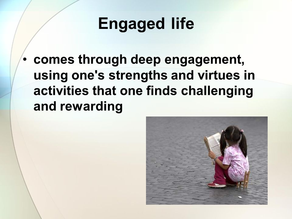 Engaged life comes through deep engagement, using one s strengths and virtues in activities that one finds challenging and rewarding.