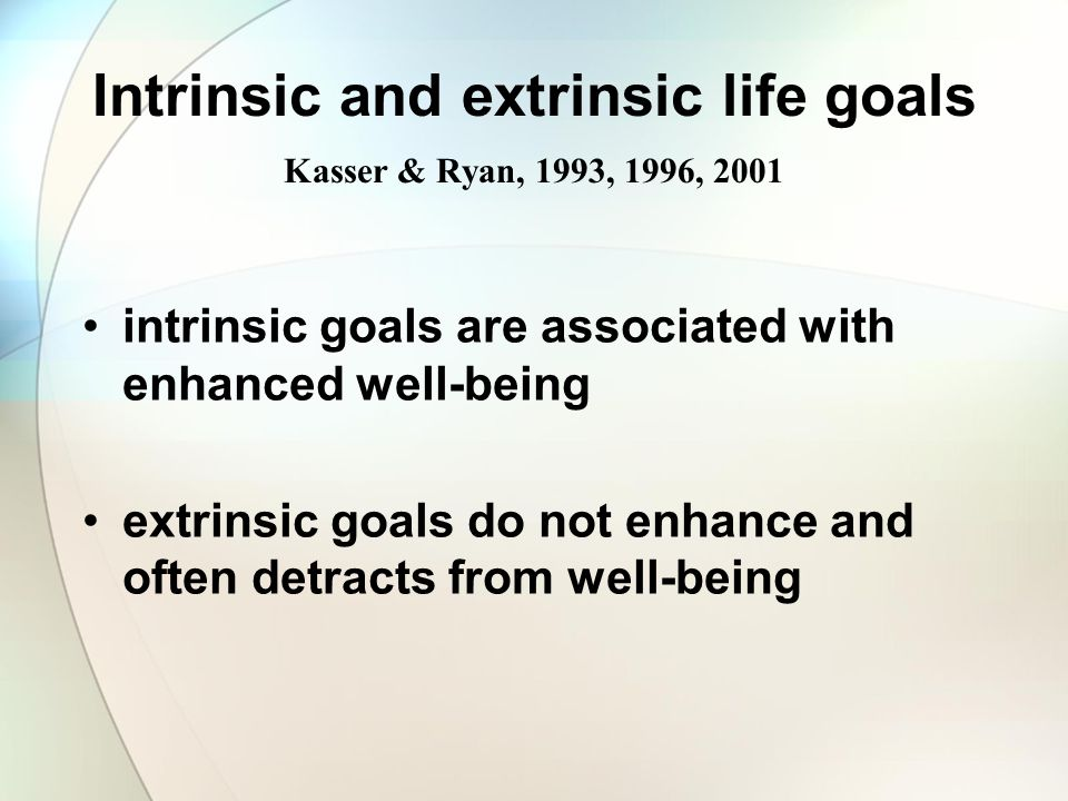 Intrinsic and extrinsic life goals Kasser & Ryan, 1993, 1996, 2001