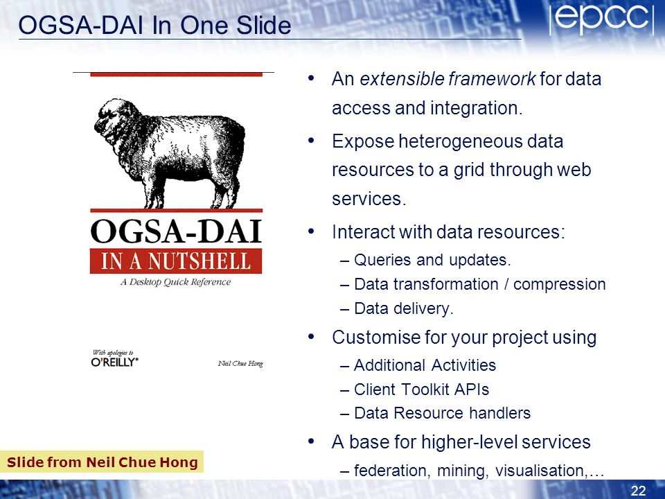 OGSA-DAI In One Slide An extensible framework for data access and integration. Expose heterogeneous data resources to a grid through web services.