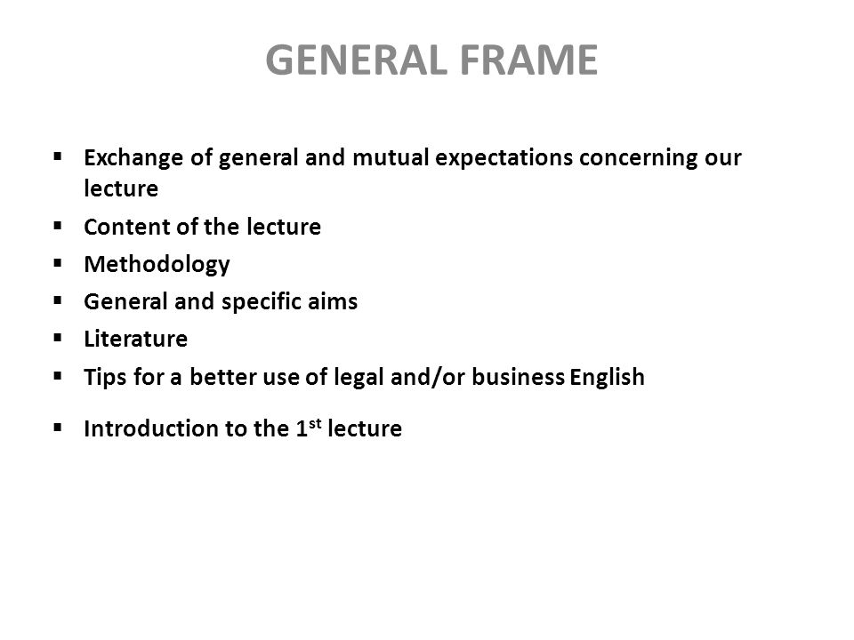 GENERAL FRAME Exchange of general and mutual expectations concerning our lecture. Content of the lecture.