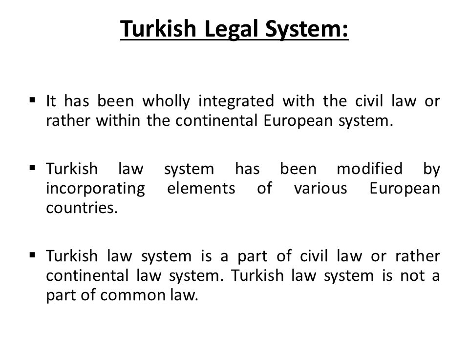 Turkish Legal System: It has been wholly integrated with the civil law or rather within the continental European system.