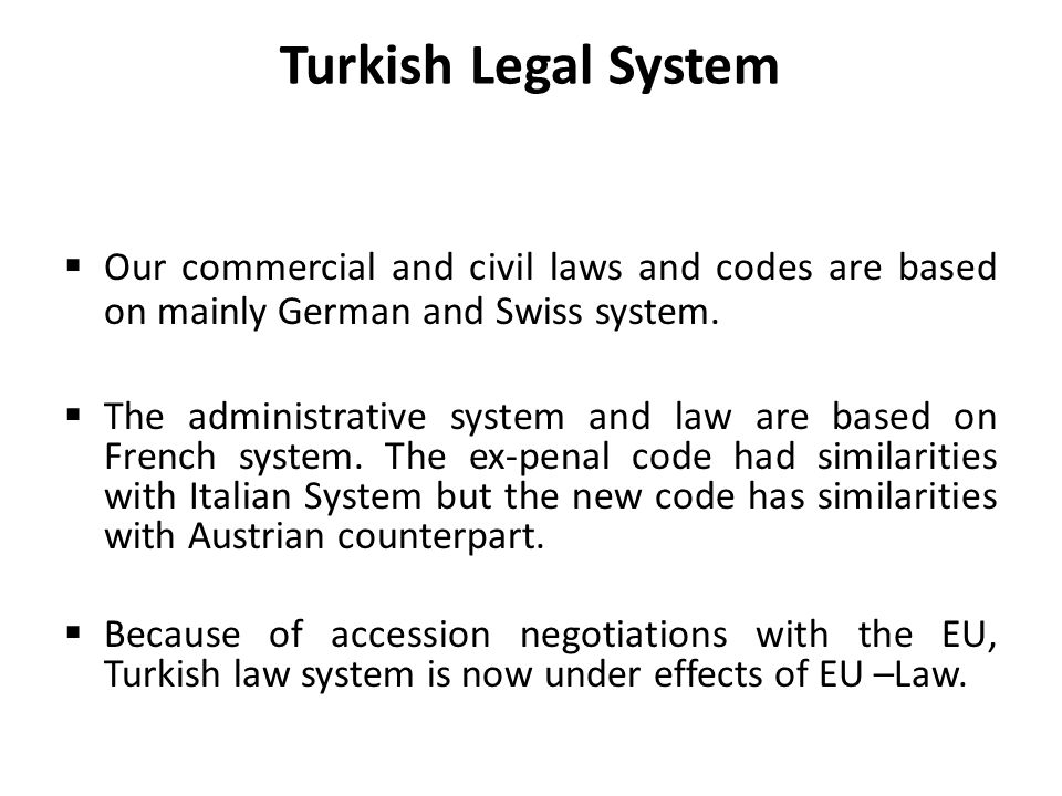 Turkish Legal System Our commercial and civil laws and codes are based on mainly German and Swiss system.