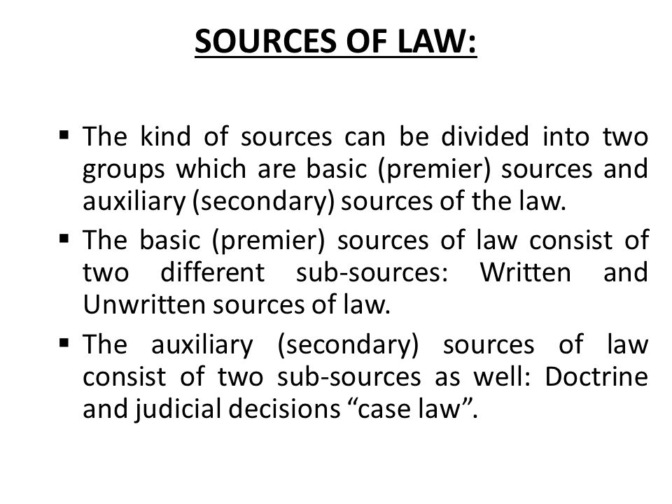 SOURCES OF LAW: The kind of sources can be divided into two groups which are basic (premier) sources and auxiliary (secondary) sources of the law.