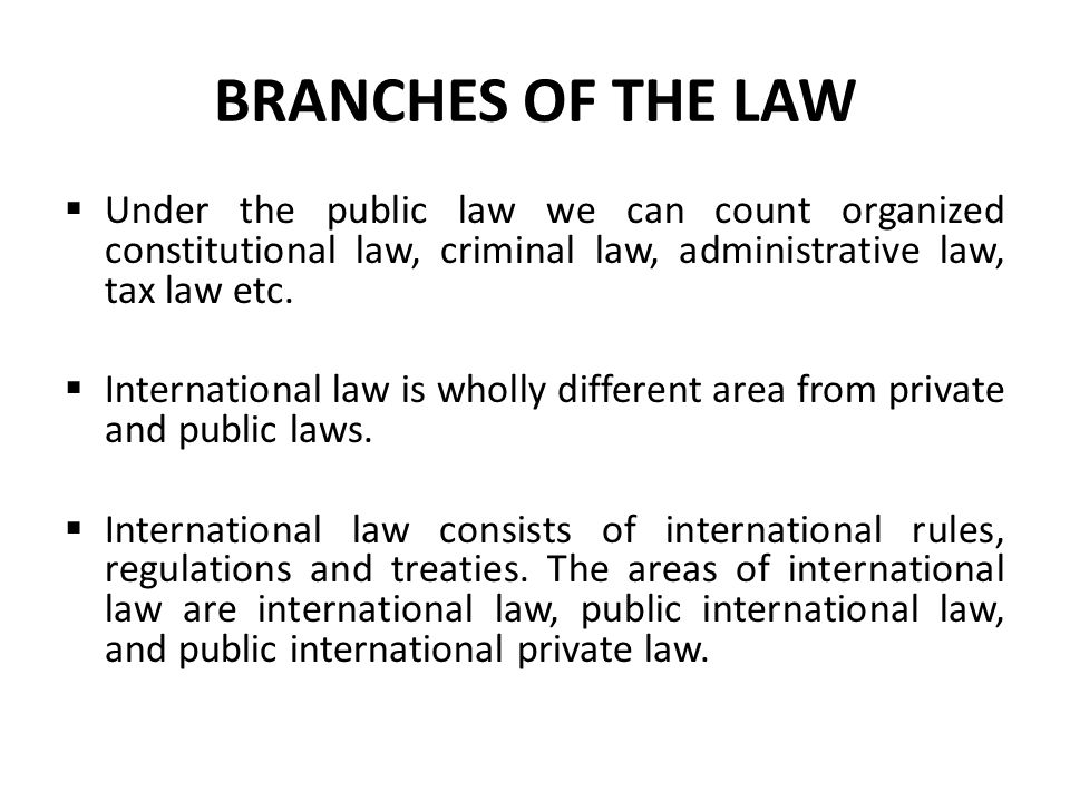 BRANCHES OF THE LAW Under the public law we can count organized constitutional law, criminal law, administrative law, tax law etc.