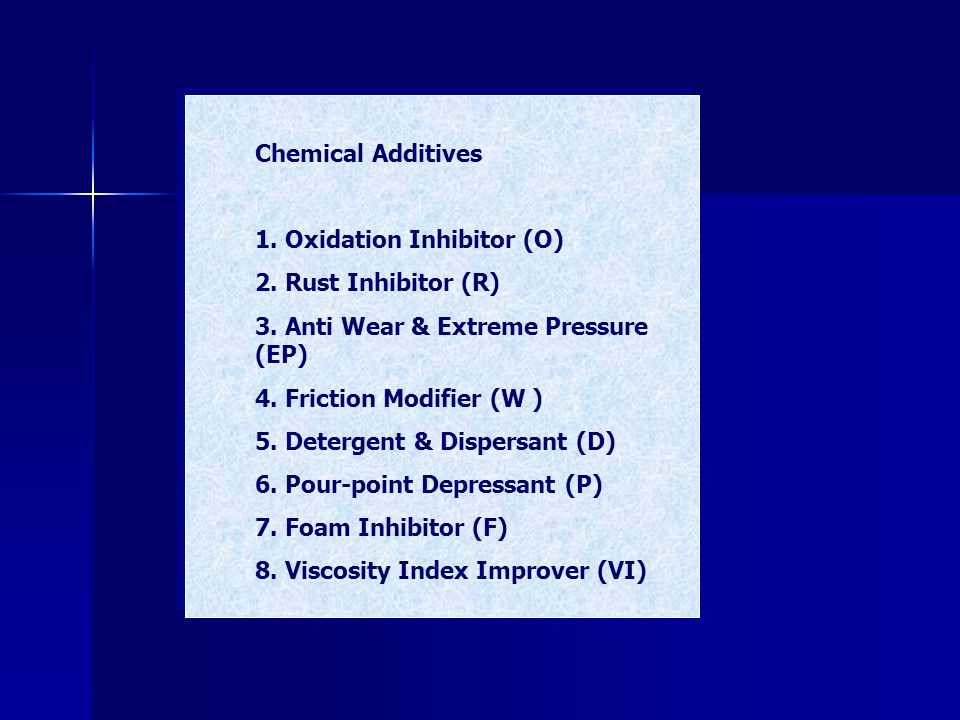 Chemical Additives 1. Oxidation Inhibitor (O) 2. Rust Inhibitor (R) 3. Anti Wear & Extreme Pressure (EP)