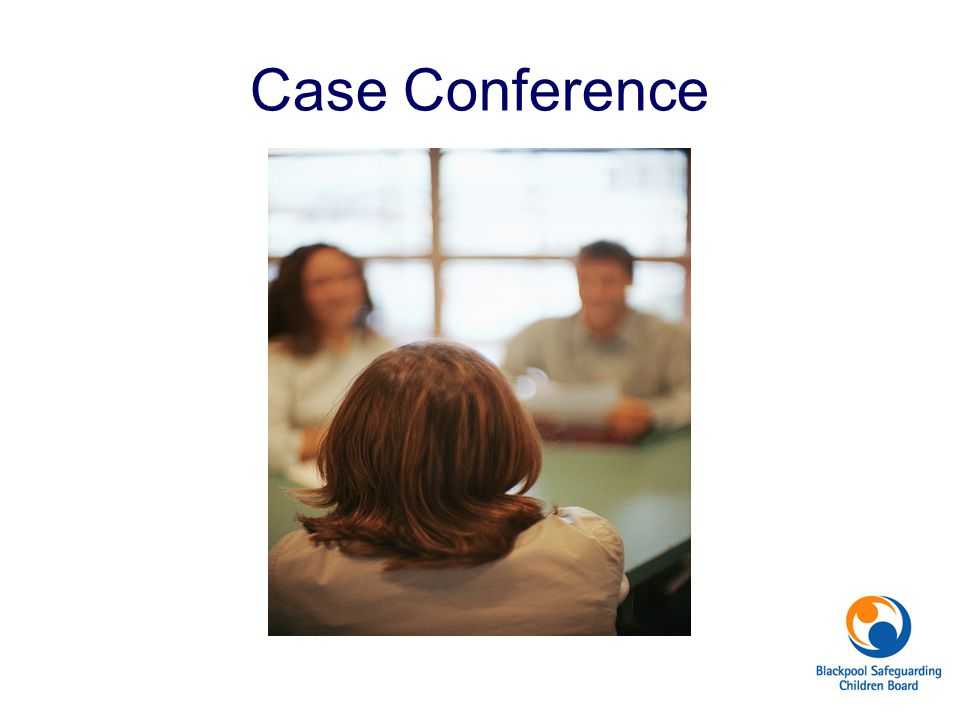 Case Conference Have you ever attended a Child protection Conference If so how many and how recently