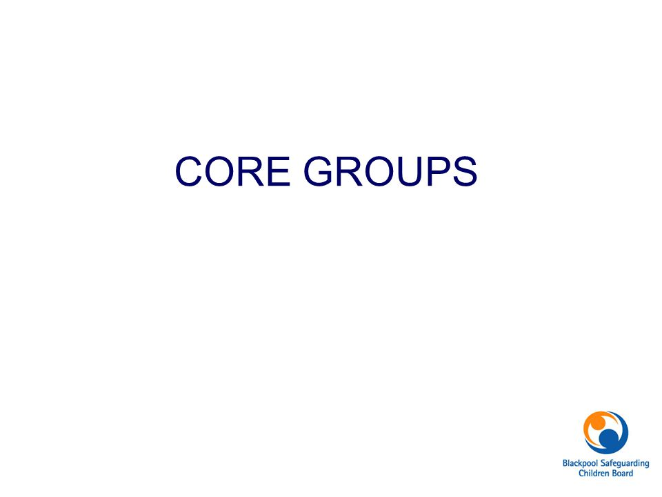 CORE GROUPS Presentation by Nicola Cross re the role and practicalities of Core Groups.
