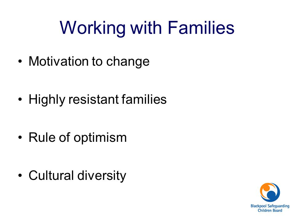 Working with Families Motivation to change Highly resistant families