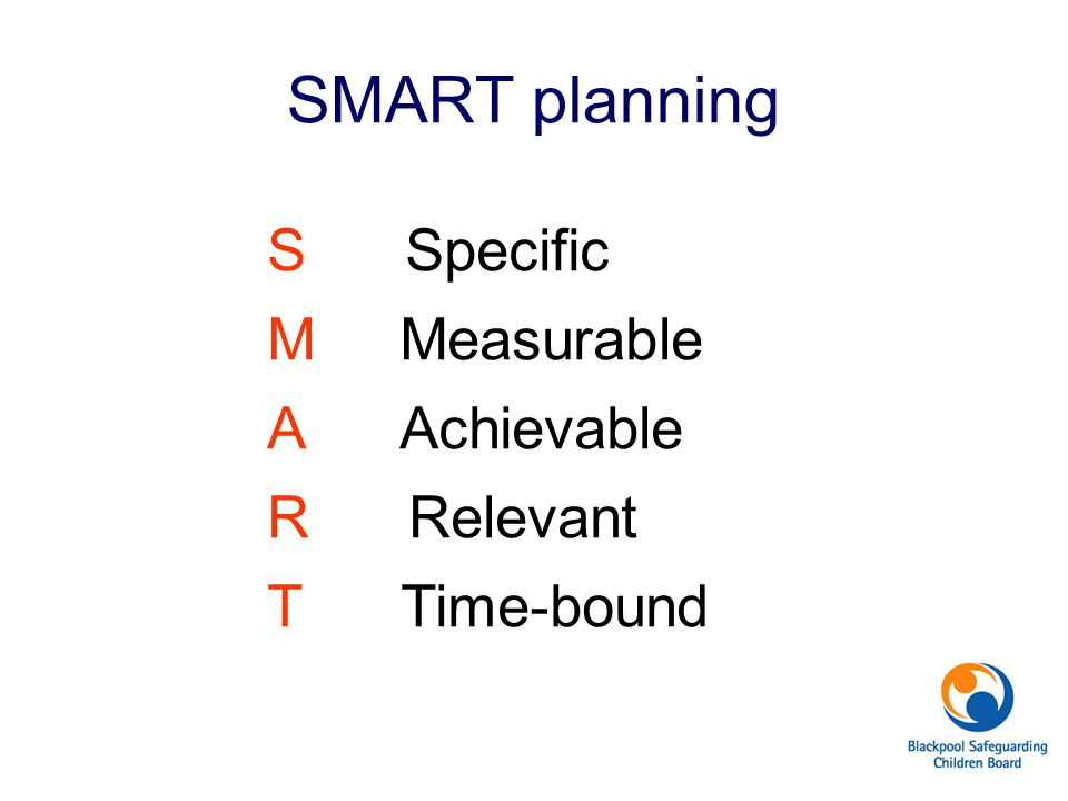SMART planning S Specific M Measurable A Achievable R Relevant T Time-bound Example. Improve school attendance.