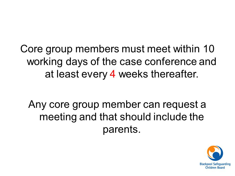 Core group members must meet within 10 working days of the case conference and at least every 4 weeks thereafter.