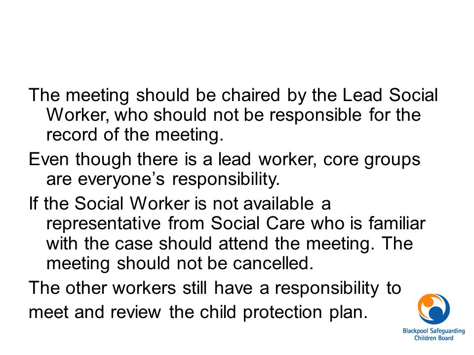 The meeting should be chaired by the Lead Social Worker, who should not be responsible for the record of the meeting.