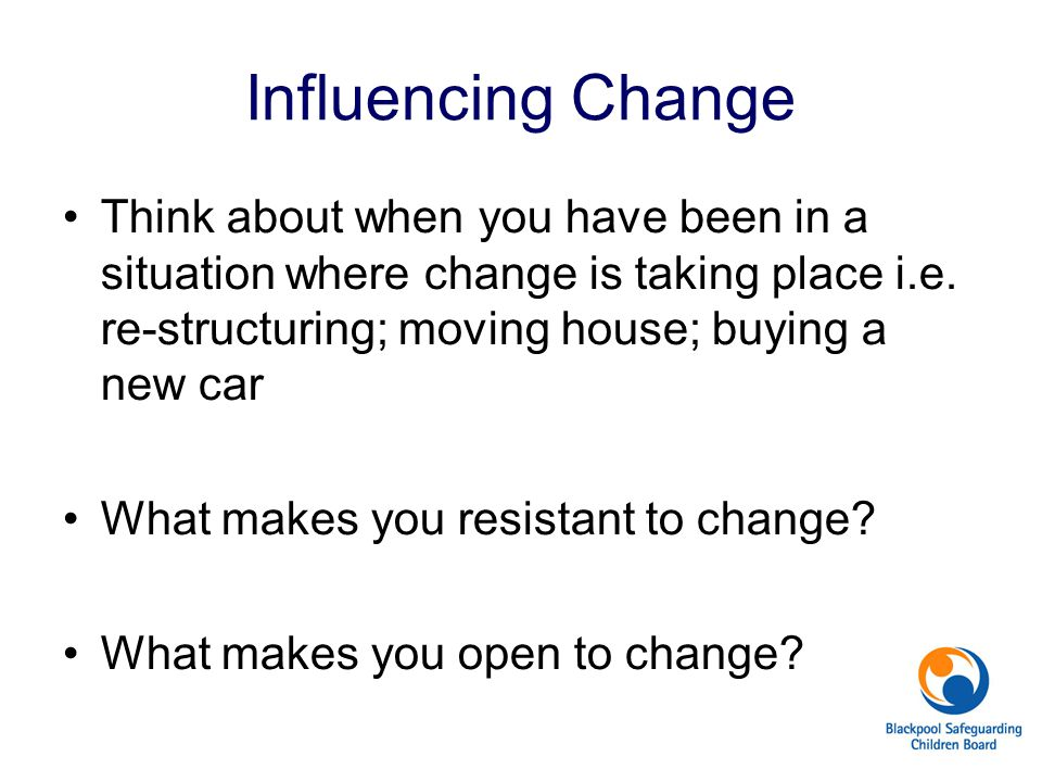Influencing Change Think about when you have been in a situation where change is taking place i.e. re-structuring; moving house; buying a new car.