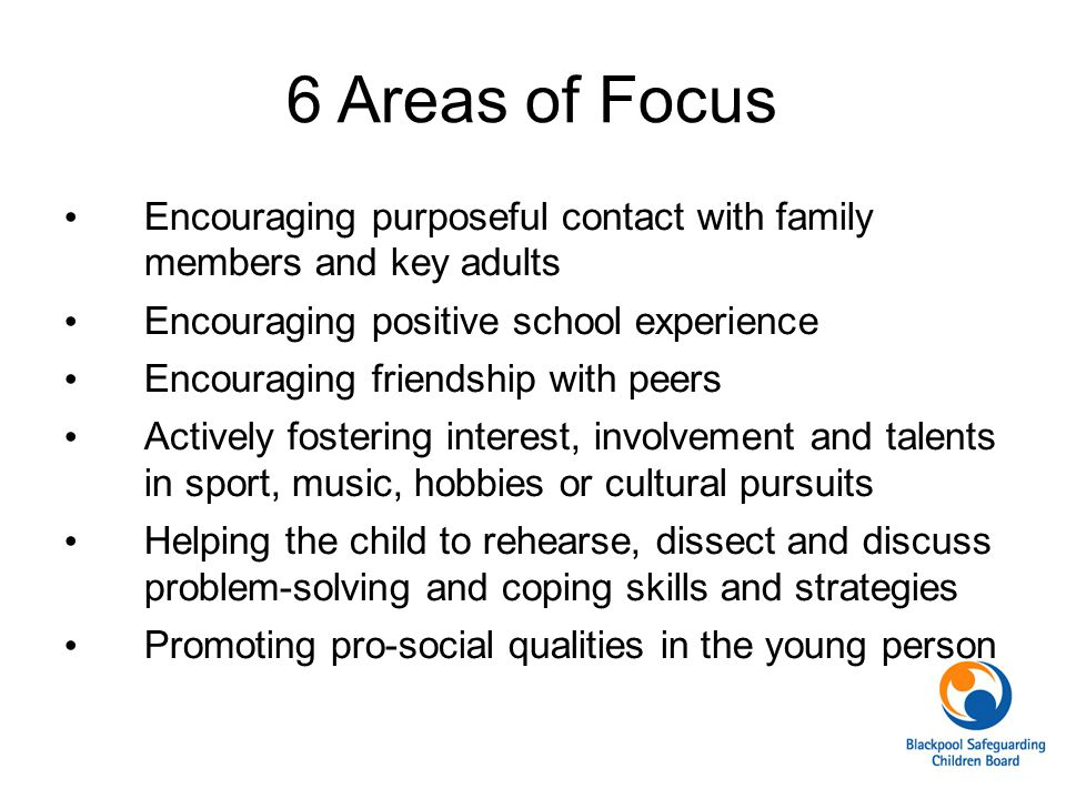 6 Areas of Focus Encouraging purposeful contact with family members and key adults. Encouraging positive school experience.