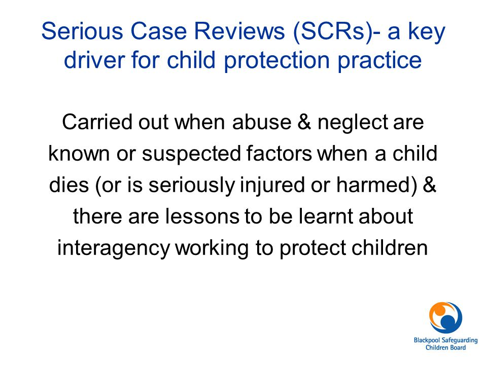 Serious Case Reviews (SCRs)- a key driver for child protection practice