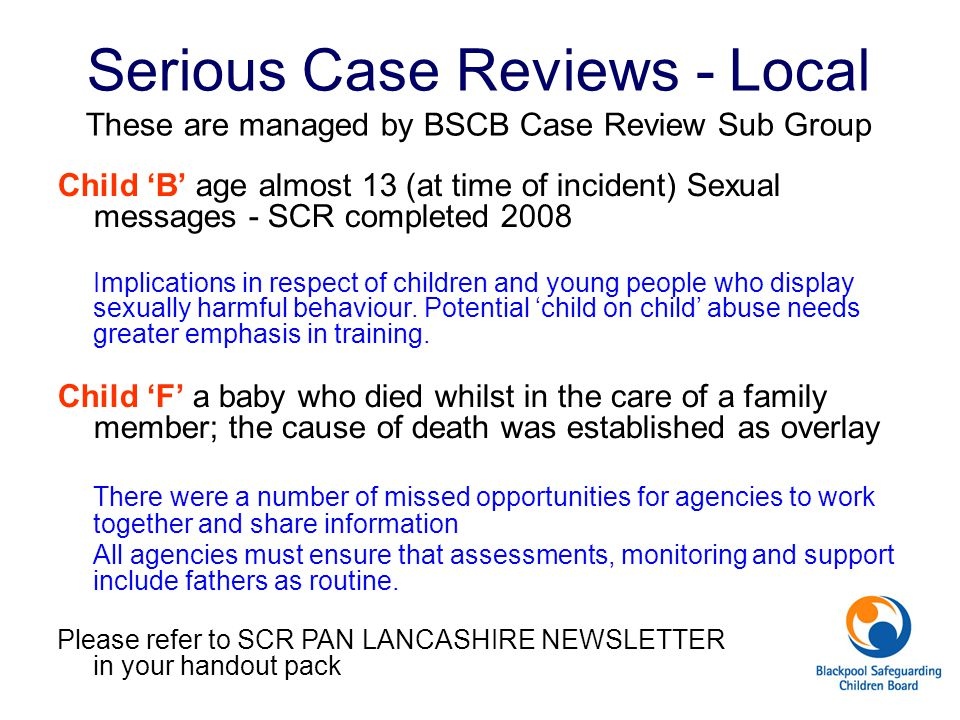 Serious Case Reviews - Local These are managed by BSCB Case Review Sub Group