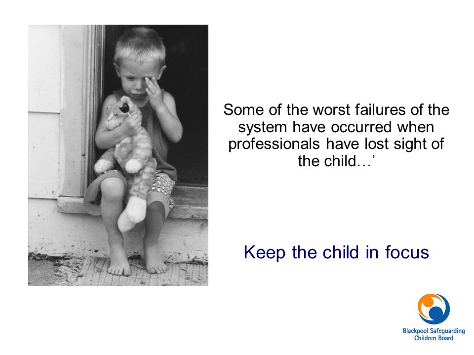 Some of the worst failures of the system have occurred when professionals have lost sight of the child…'