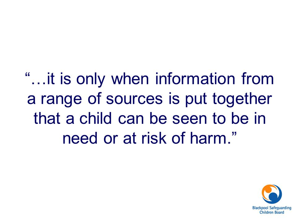 …it is only when information from a range of sources is put together that a child can be seen to be in need or at risk of harm.