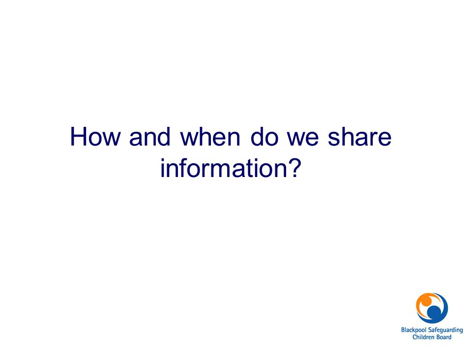 How and when do we share information