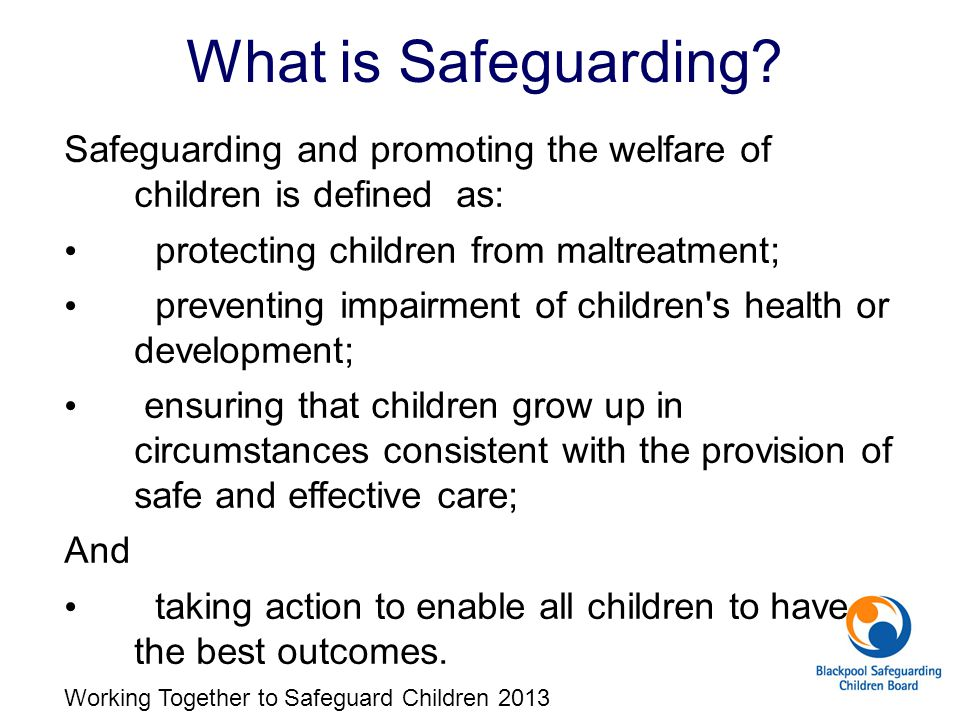 What is Safeguarding Safeguarding and promoting the welfare of children is defined as: protecting children from maltreatment;